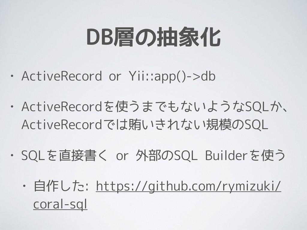 DB層の抽象化 • ActiveRecord or Yii::app()->db • Acti...