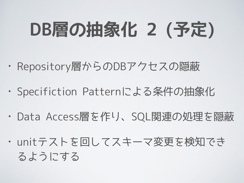 DB層の抽象化 2 (予定) • Repository層からのDBアクセスの隠蔽 • Spec...