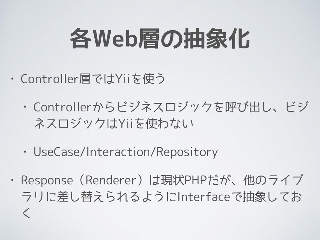 各Web層の抽象化 • Controller層ではYiiを使う • Controllerからビ...