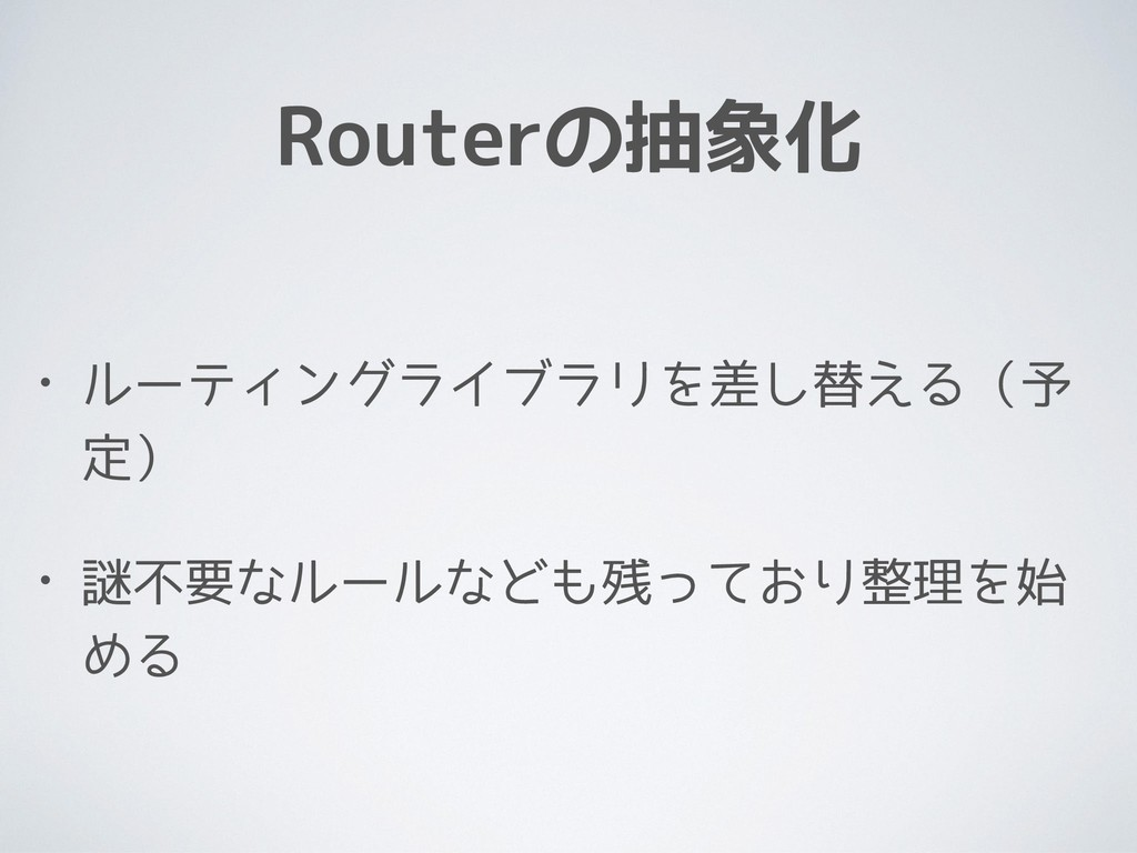 Routerの抽象化 • ルーティングライブラリを差し替える(予 定) • 謎不要なルールなど...
