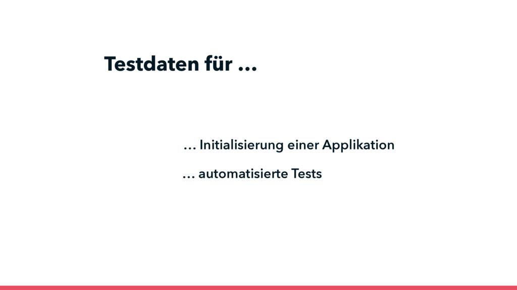 … automatisierte Tests Testdaten für … … Initia...