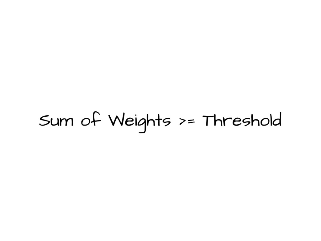 Sum of Weights >= Threshold