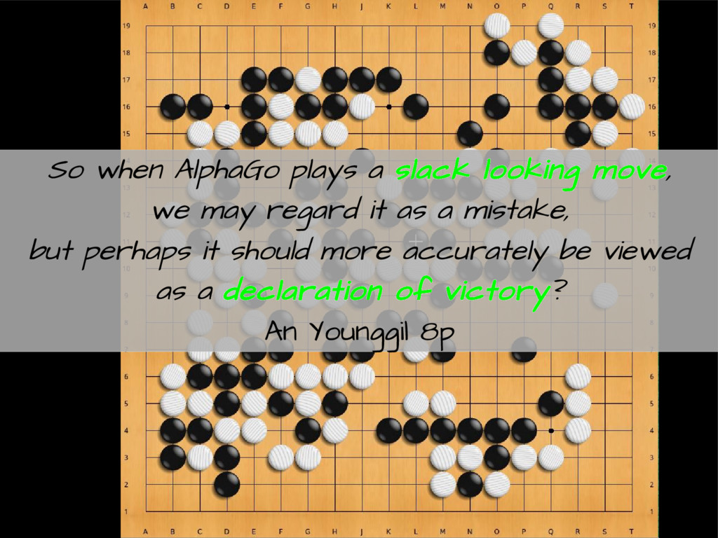 So when AlphaGo plays a slack looking move, we ...