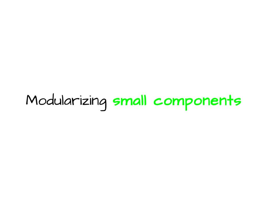 Modularizing small components
