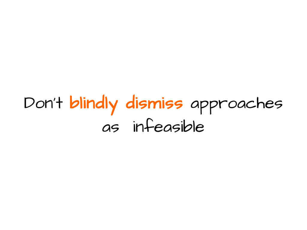 Don't blindly dismiss approaches as infeasible