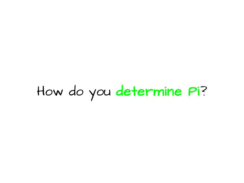 How do you determine Pi?