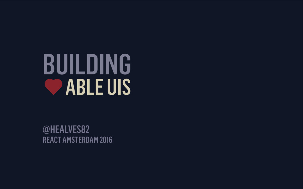 BUILDING ABLE UIS REACT AMSTERDAM 2016 @HEALVES...