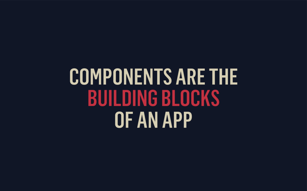 COMPONENTS ARE THE BUILDING BLOCKS OF AN APP