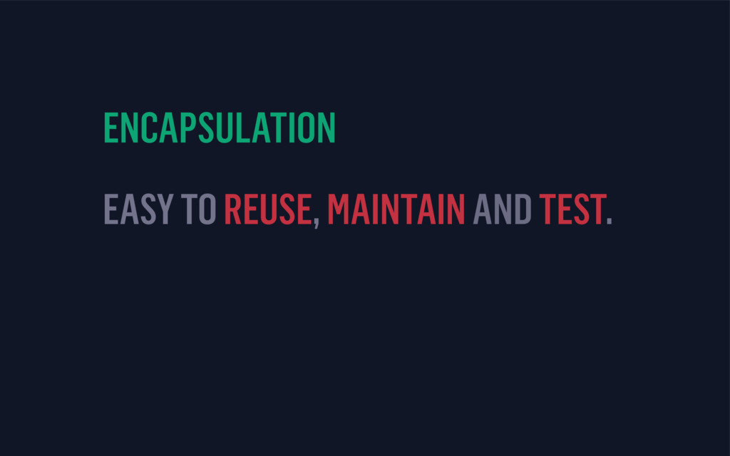ENCAPSULATION EASY TO REUSE, MAINTAIN AND TEST.