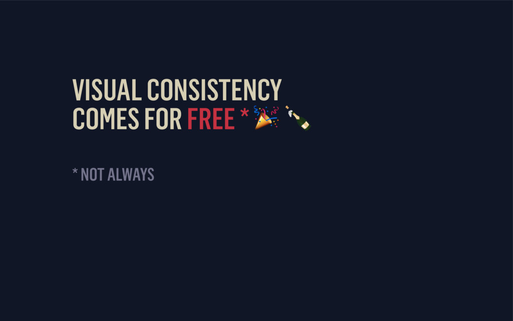 VISUAL CONSISTENCY COMES FOR FREE *   * NOT AL...