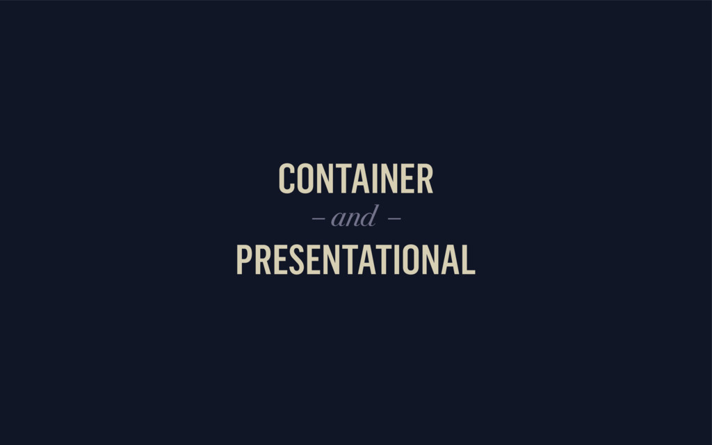 CONTAINER PRESENTATIONAL – and –
