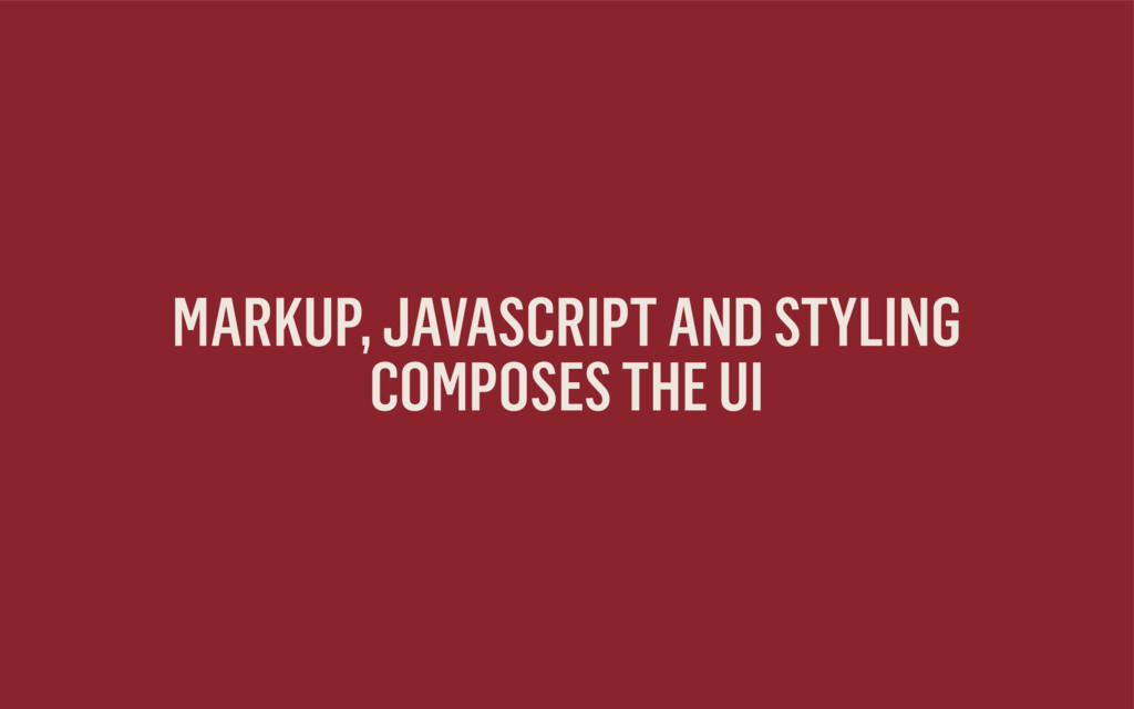 MARKUP, JAVASCRIPT AND STYLING  COMPOSES THE UI