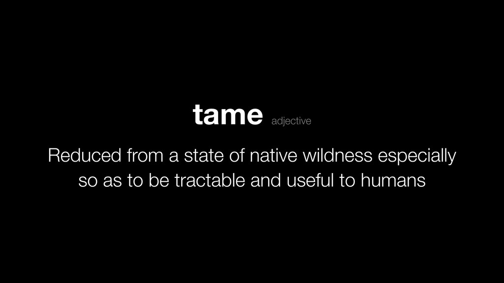 tame adjective Reduced from a state of native w...