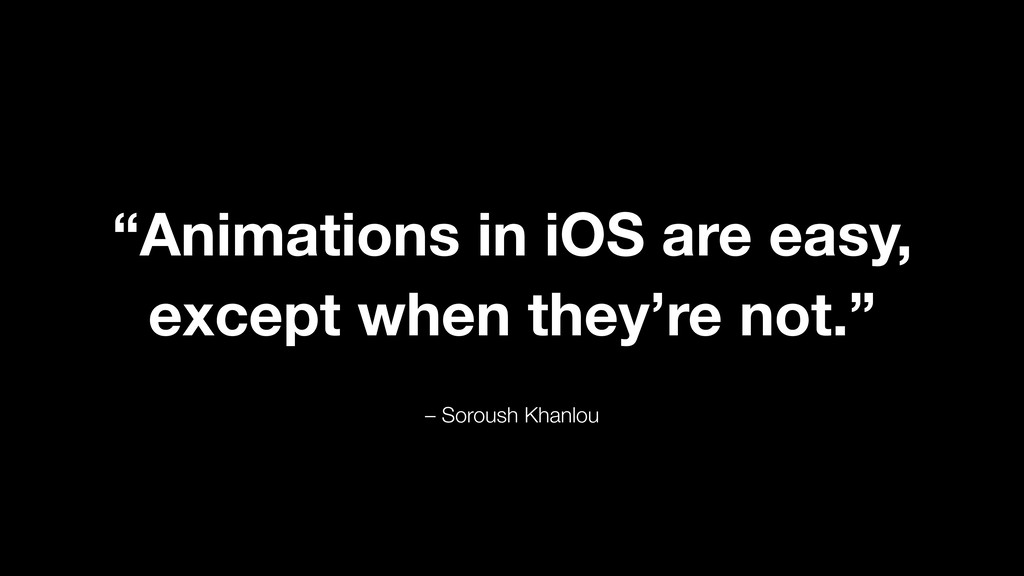 "– Soroush Khanlou ""Animations in iOS are easy, ..."