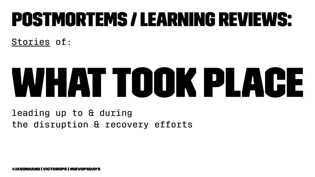 Postmortems / Learning Reviews: Stories of: Wha...