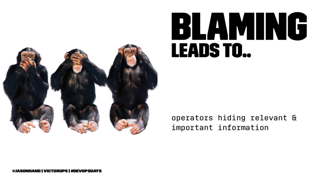 Blaming leads to.. operators hiding relevant & ...
