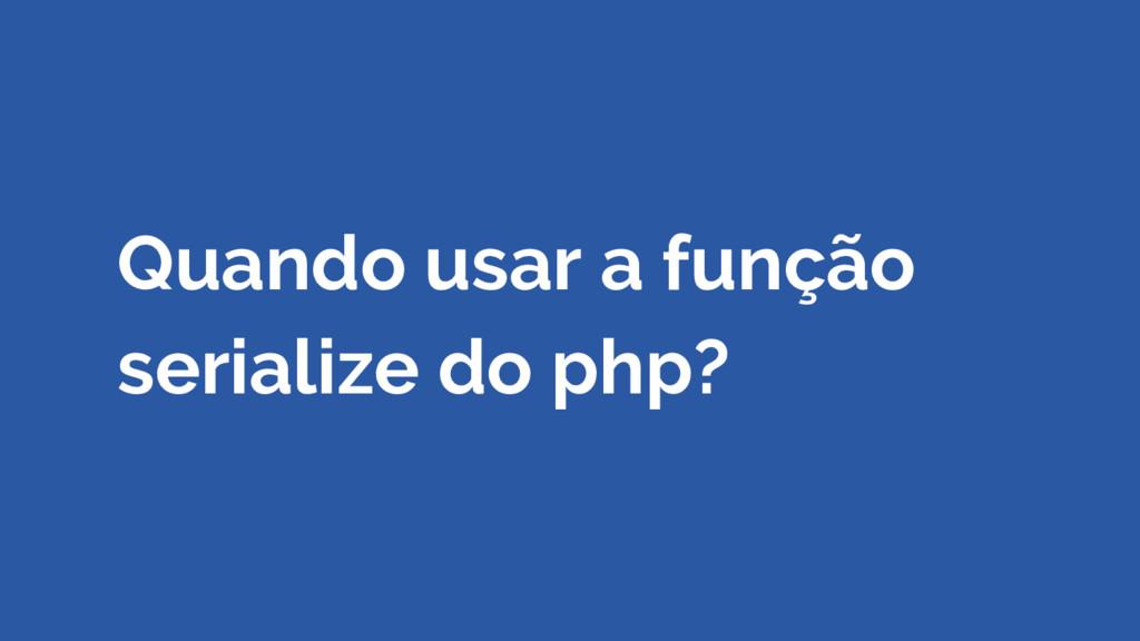 Quando usar a função serialize do php?