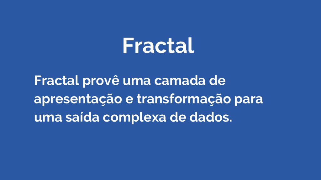 Fractal Fractal provê uma camada de apresentaçã...