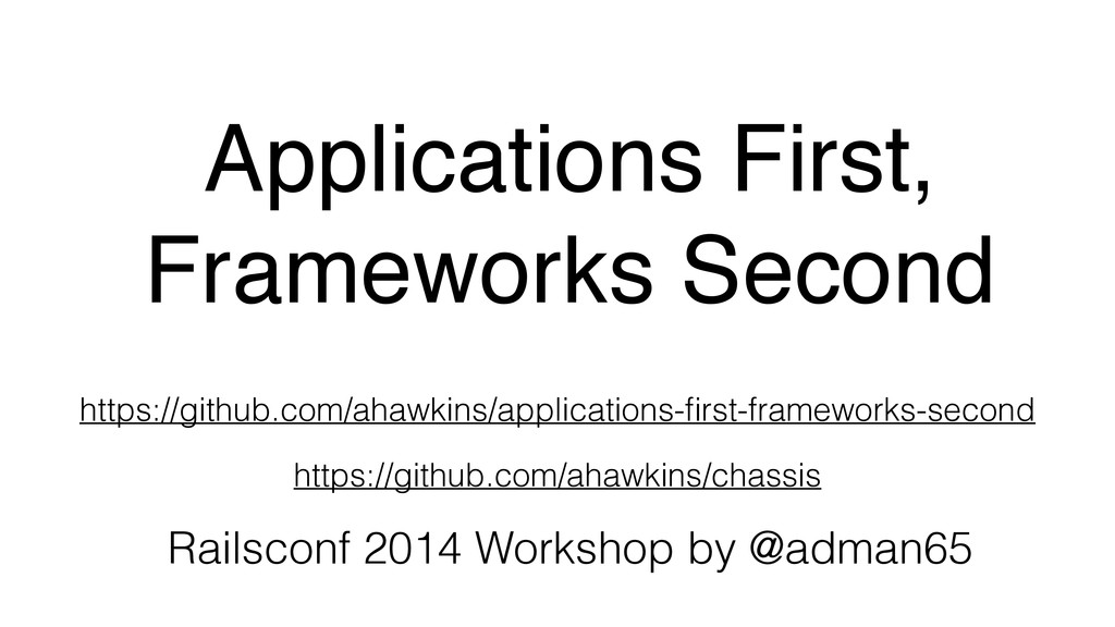 Applications First,! Frameworks Second Railscon...