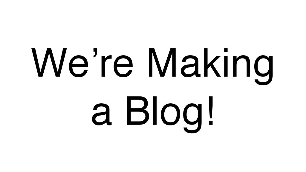 We're Making a Blog!