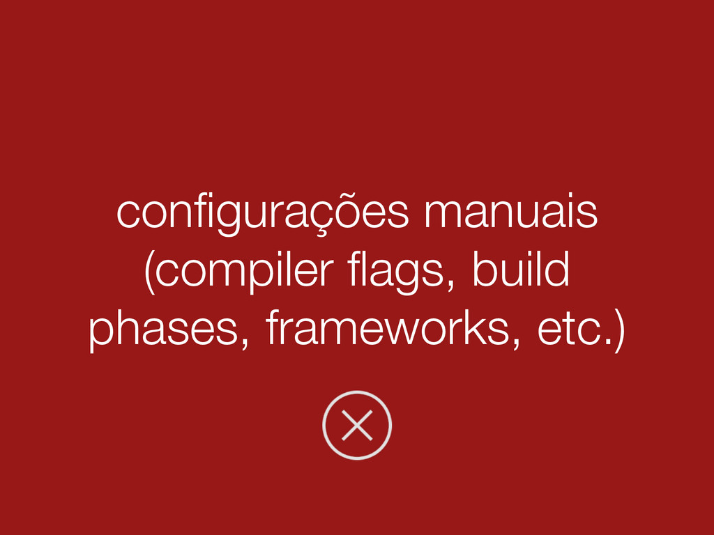 configurações manuais (compiler flags, build phas...