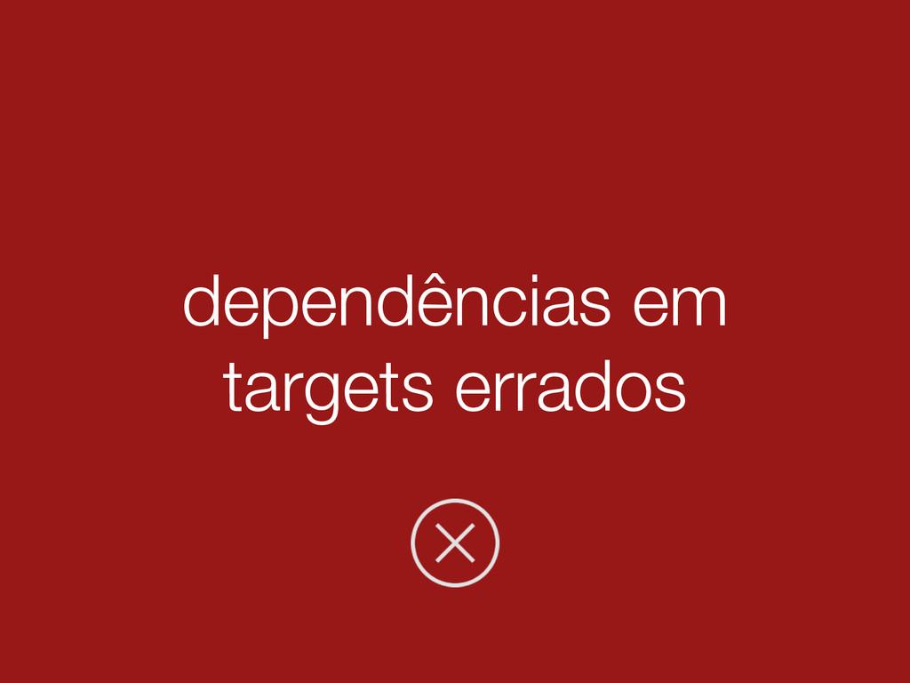 dependências em targets errados