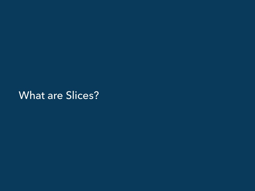 What are Slices?