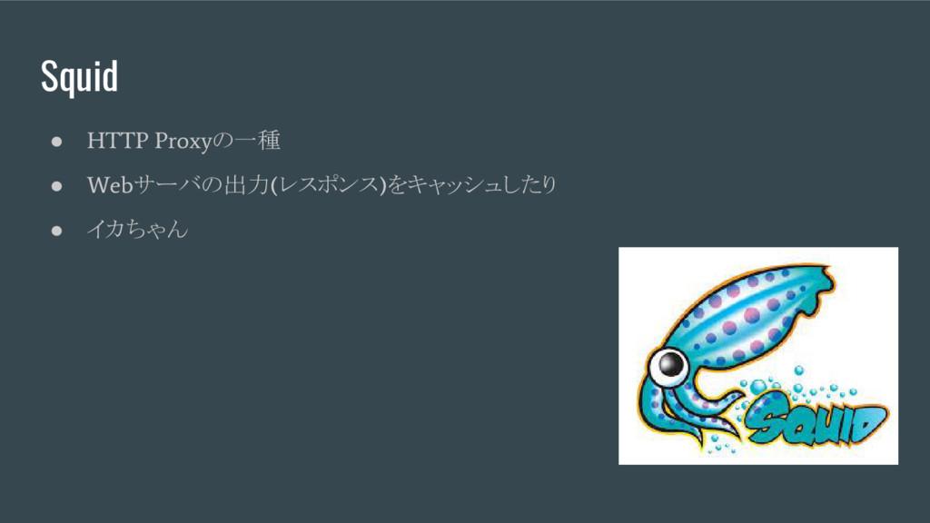 Squid ● HTTP Proxy の一種 ● Web サーバの出力 ( レスポンス ) を...