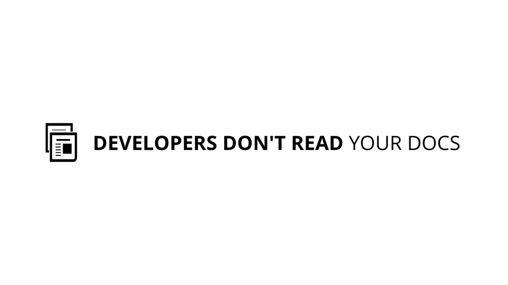 DEVELOPERS DON'T READ YOUR DOCS