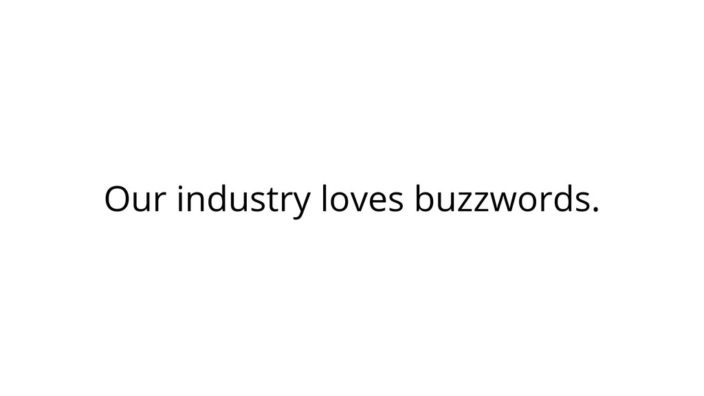 Our industry loves buzzwords.