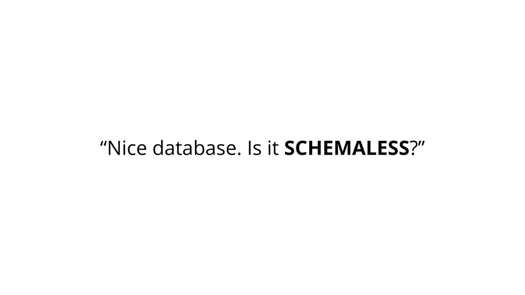 """Nice database. Is it SCHEMALESS?"""
