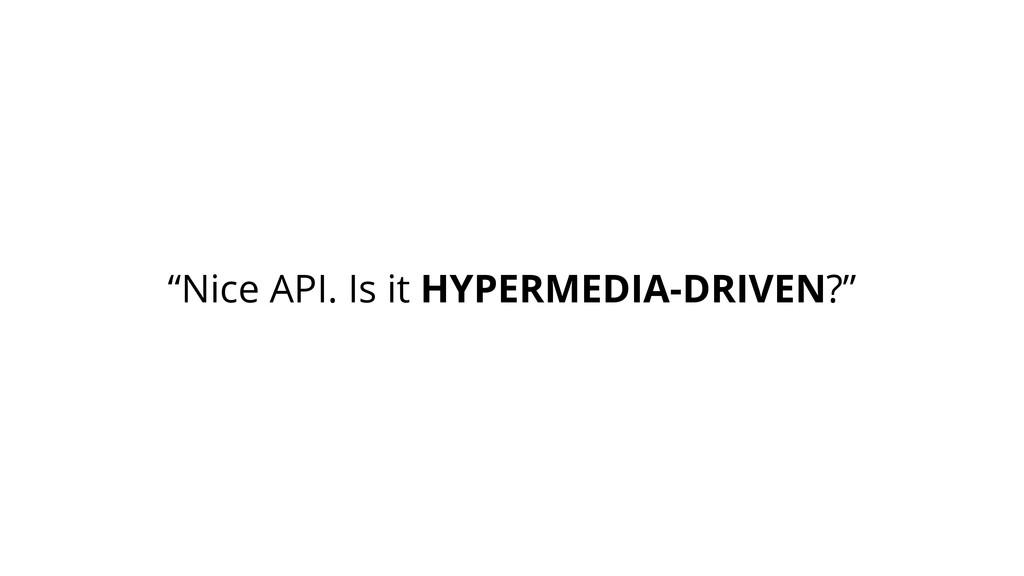 """Nice API. Is it HYPERMEDIA-DRIVEN?"""
