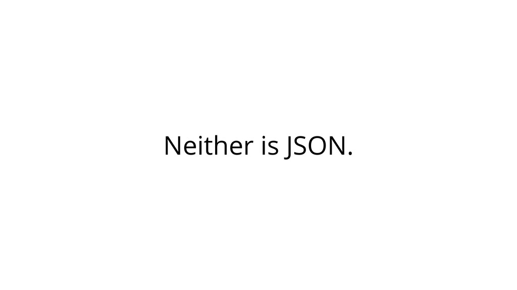 Neither is JSON.