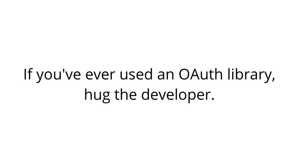 If you've ever used an OAuth library, hug the d...