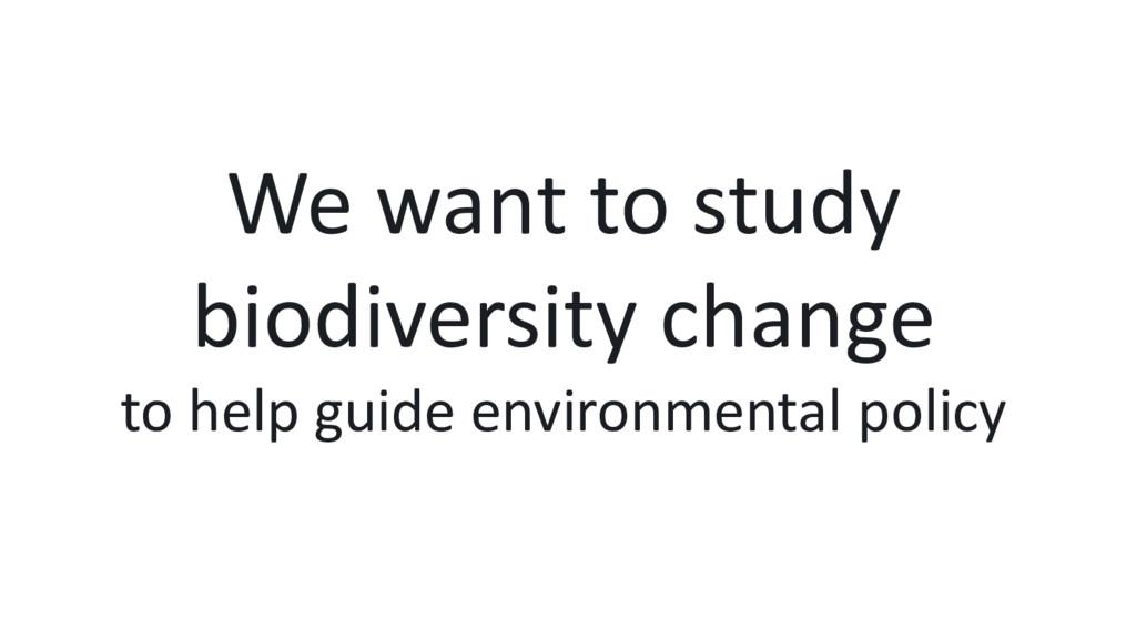 We want to study biodiversity change to help gu...
