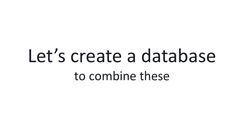 Let's create a database to combine these