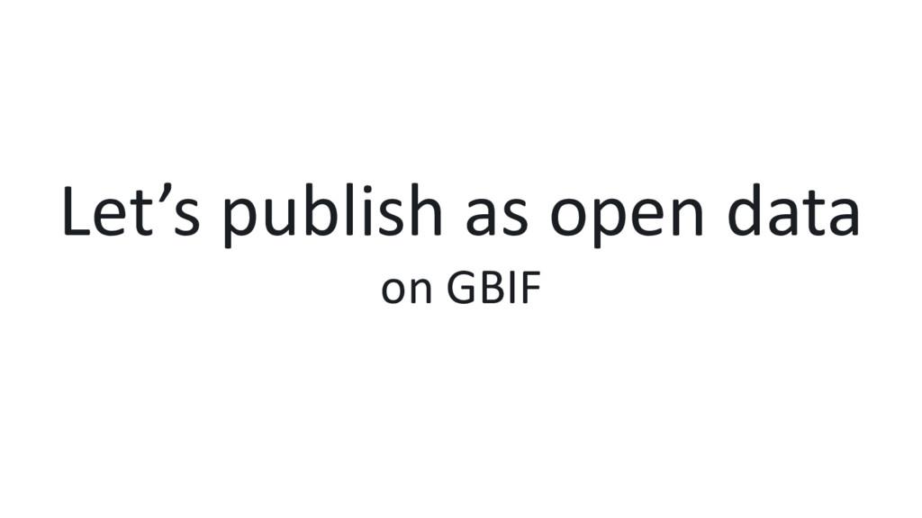 Let's publish as open data on GBIF