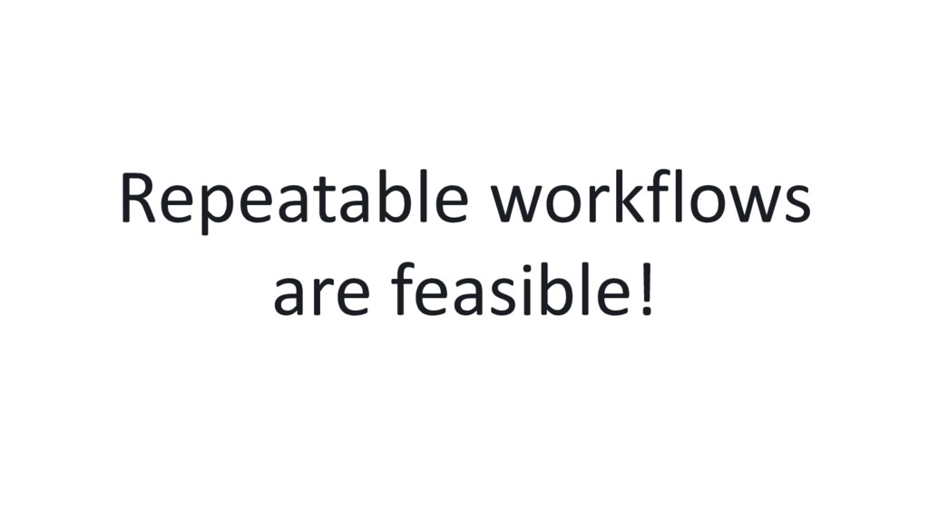 Repeatable workflows are feasible!