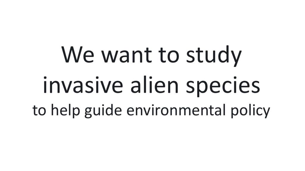 We want to study invasive alien species to help...