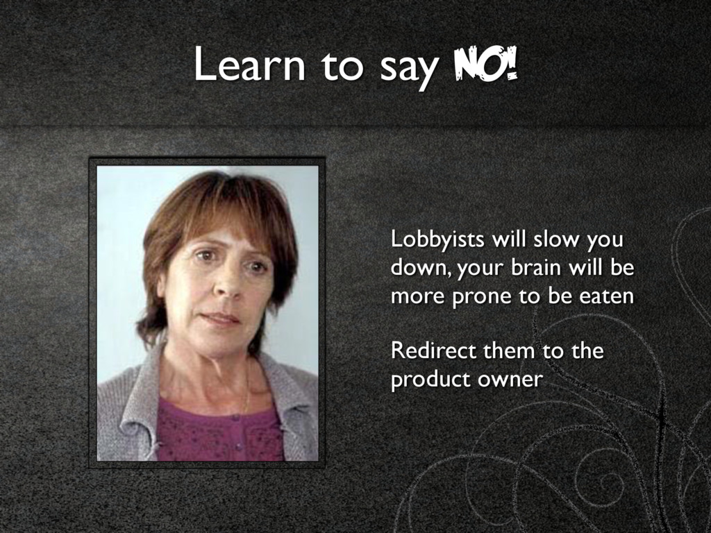 Learn to say NO! Lobbyists will slow you down, ...