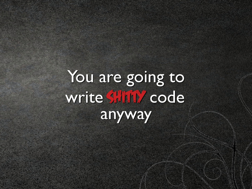 You are going to SHITTY code anyway write