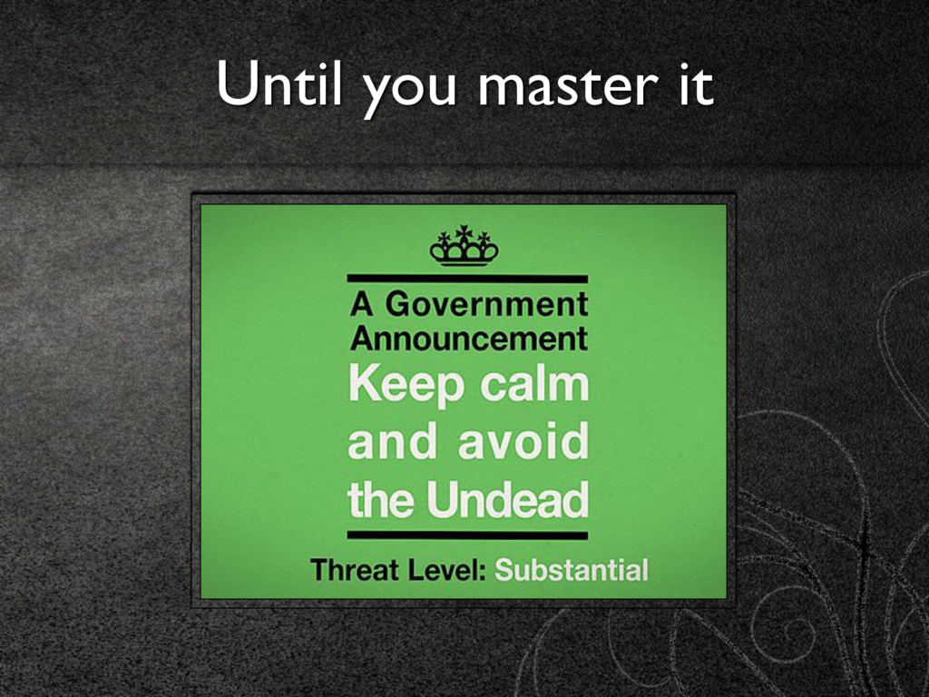 Until you master it