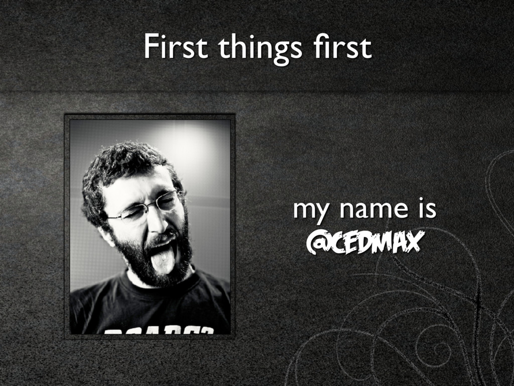 First things first my name is @cedmax
