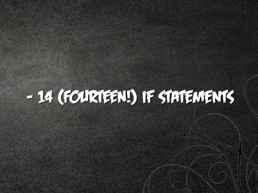 - 14 (FOURTEEN!) if statements