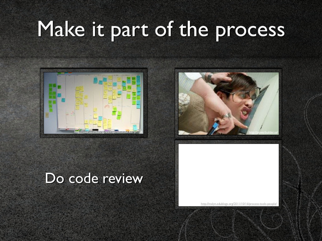Make it part of the process Do code review http...