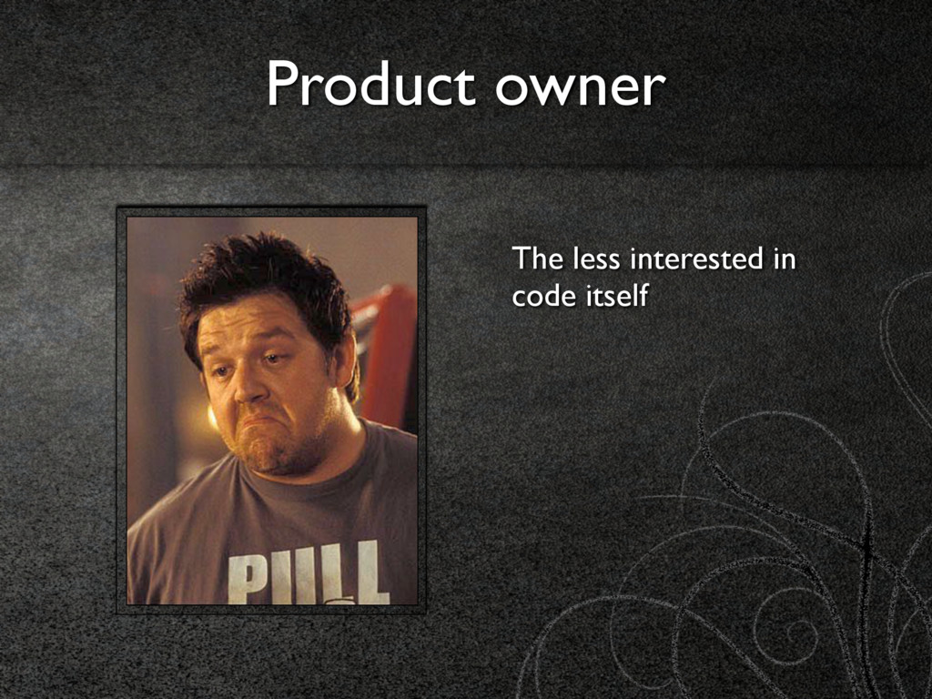 Product owner The less interested in code itself