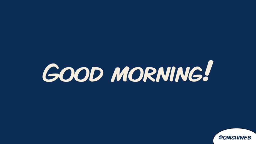 @onishiweb Good morning!