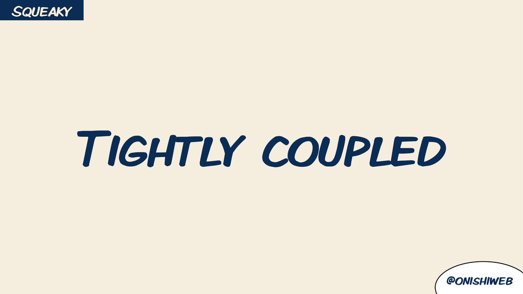 @onishiweb Tightly coupled Squeaky