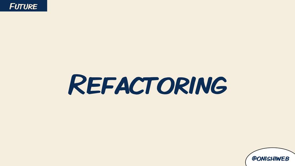 @onishiweb Refactoring Future