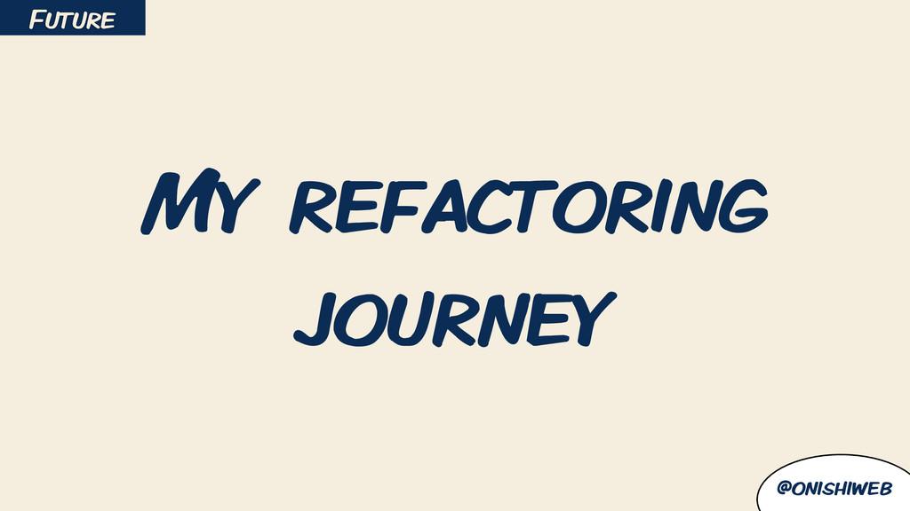 @onishiweb My refactoring journey Future